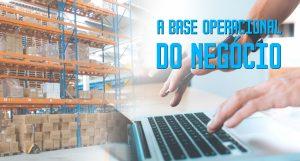 A base operacional do negócio